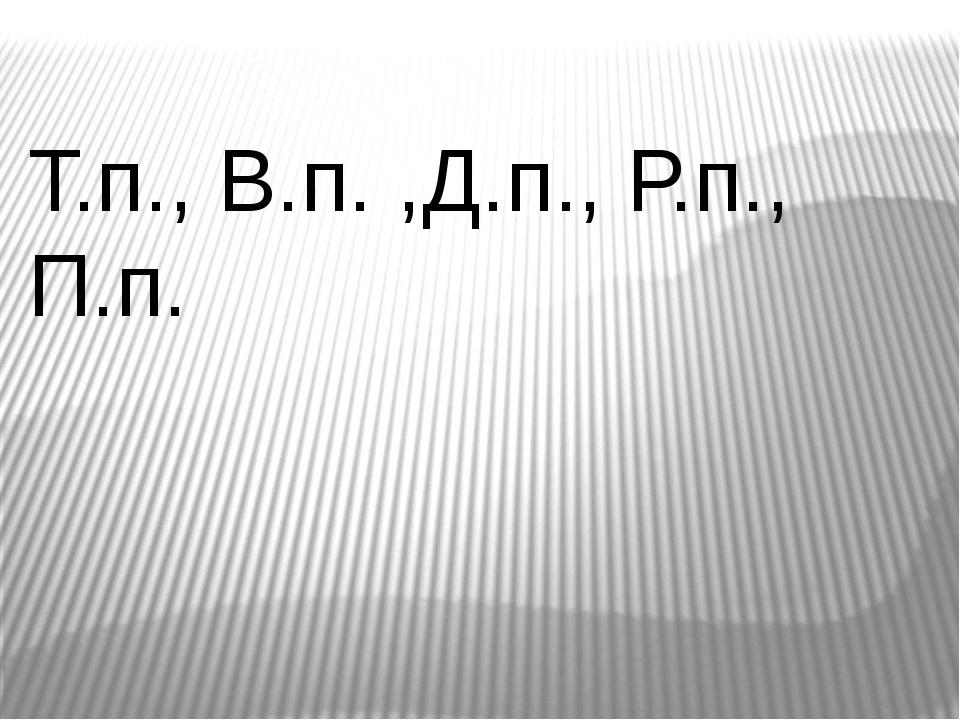 Т.п., В.п. ,Д.п., Р.п., П.п.