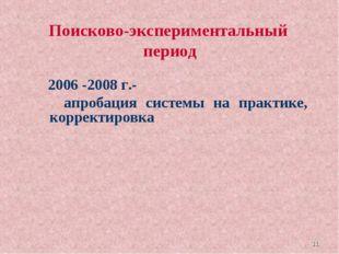 * Поисково-экспериментальный период 2006 -2008 г.- апробация системы на практ