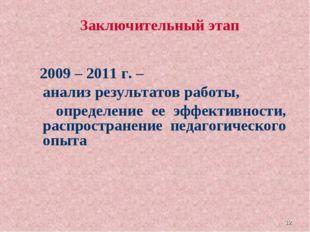 * Заключительный этап 2009 – 2011 г. – анализ результатов работы, определение