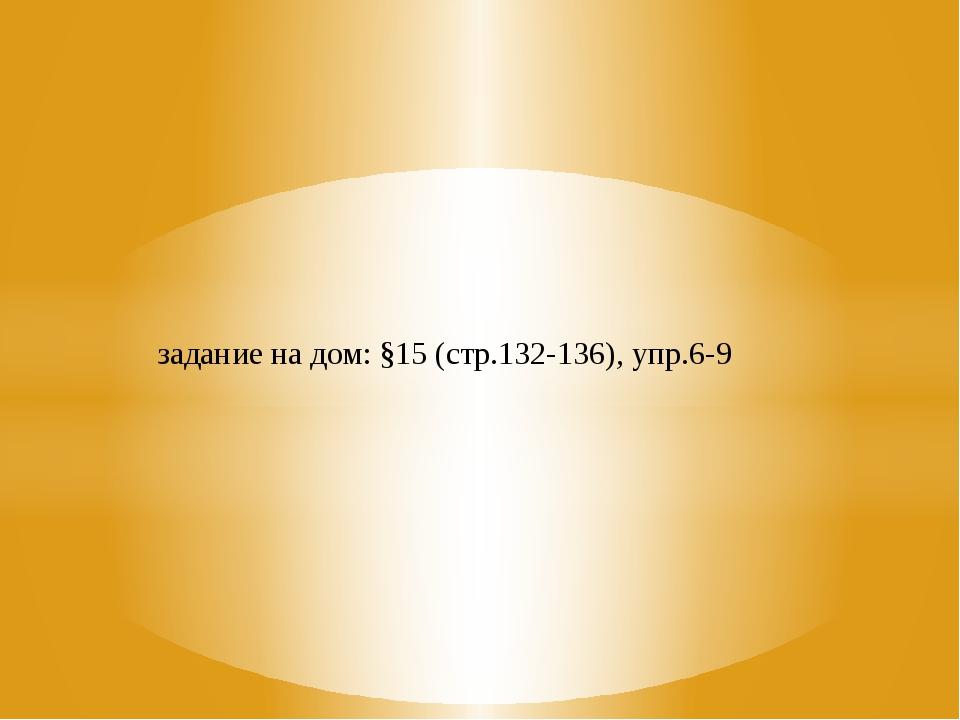 задание на дом: §15 (стр.132-136), упр.6-9