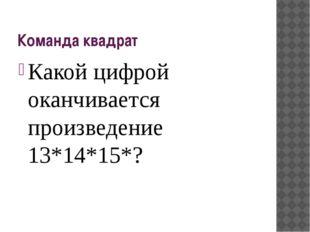 Команда квадрат Какой цифрой оканчивается произведение 13*14*15*?