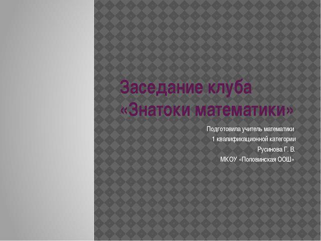 Заседание клуба «Знатоки математики» Подготовила учитель математики 1 квалифи...