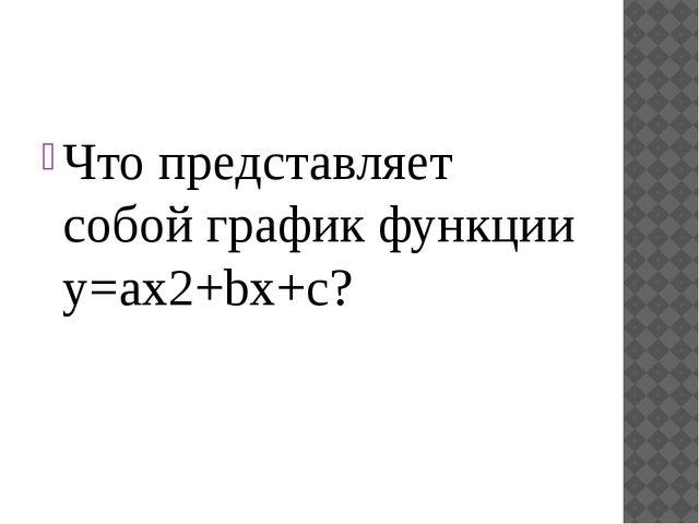 Что представляет собой график функции y=ax2+bx+c?