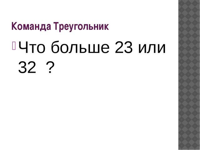 Команда Треугольник Что больше 23или 32 ?