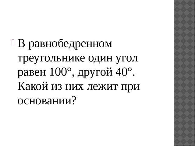 В равнобедренном треугольнике один угол равен 100°, другой 40°. Какой из них...