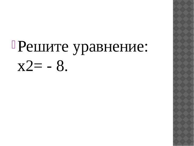 Решите уравнение: x2= - 8.