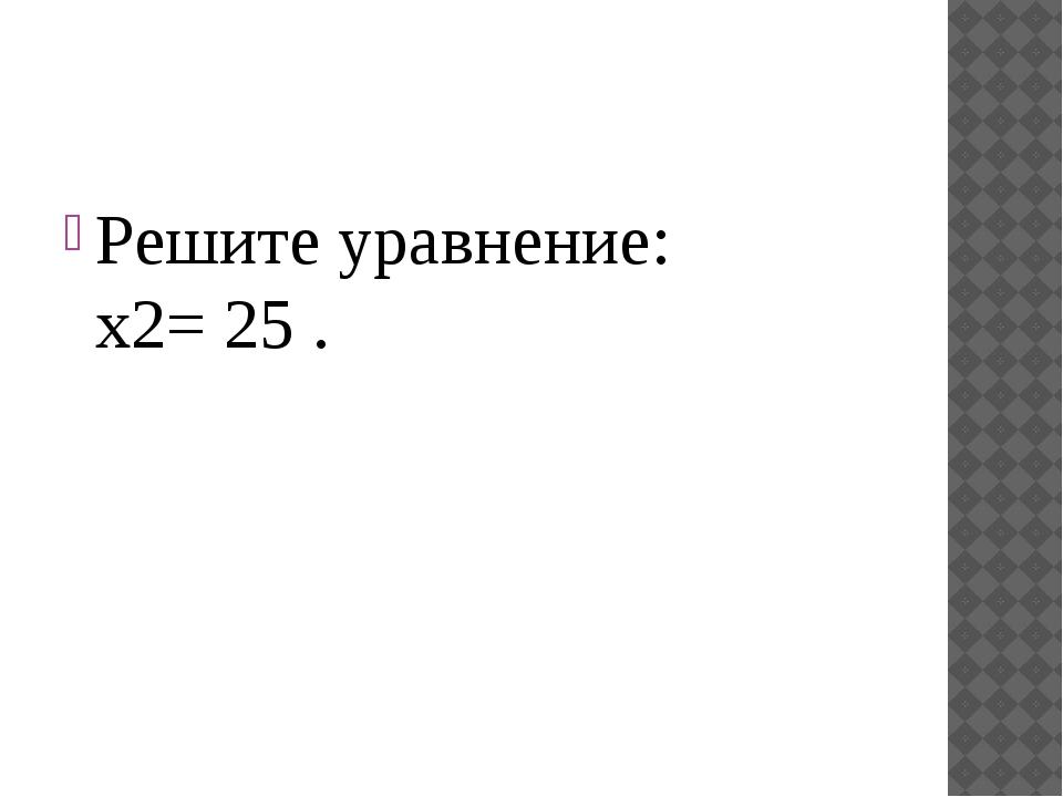 Решите уравнение: x2= 25 .
