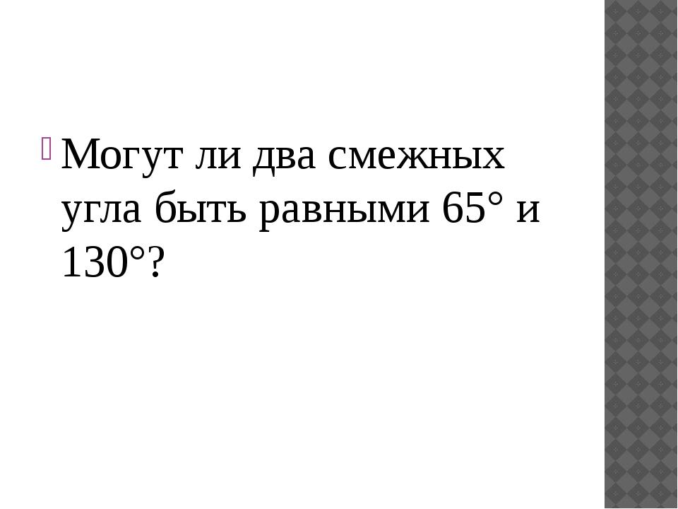 Могут ли два смежных угла быть равными 65° и 130°?