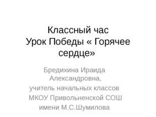 Классный час Урок Победы « Горячее сердце» Бредихина Ираида Александровна, уч