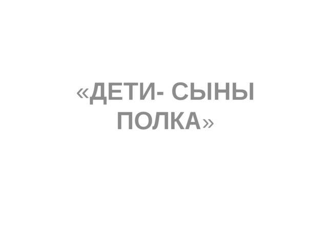 «ДЕТИ- СЫНЫ ПОЛКА»