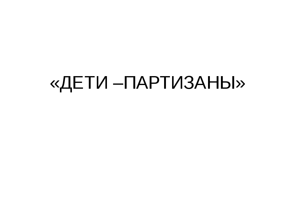 «ДЕТИ –ПАРТИЗАНЫ»