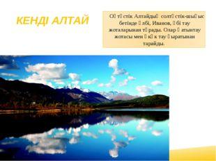 КЕНДІ АЛТАЙ Оңтүстік Алтайдың солтүстік-шығыс бетінде Үлбі, Иванов, Үбі тау ж