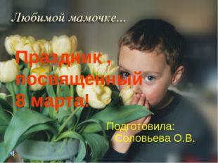 Подготовила: Соловьева О.В. Праздник , посвященный 8 марта!