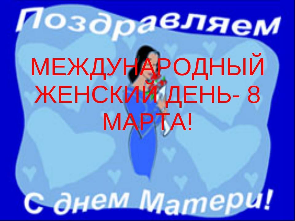 МЕЖДУНАРОДНЫЙ ЖЕНСКИЙ ДЕНЬ- 8 МАРТА!