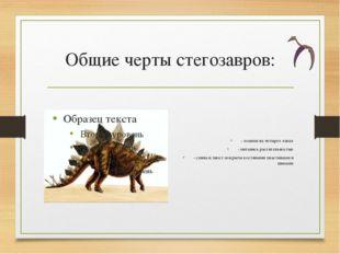 Общие черты стегозавров: - ходили на четырех лапах - питались растительностью