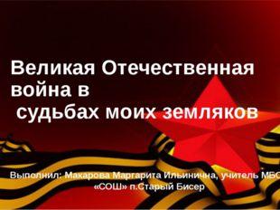 Великая Отечественная война в судьбах моих земляков Выполнил: Макарова Маргар