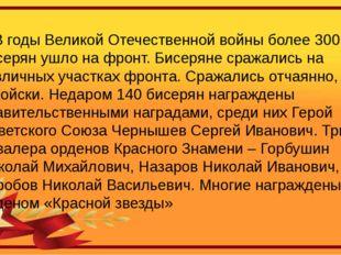 В годы Великой Отечественной войны более 300 бисерян ушло на фронт. Бисеряне