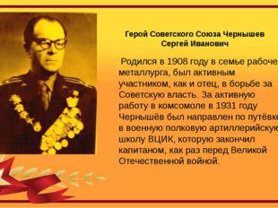 Герой Советского Союза Чернышев Сергей Иванович Родился в 1908 году в семье р