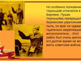 Но особенно полковник Чернышёв отличился в Берлине. Пушки Чернышёва превращал