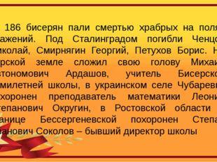 186 бисерян пали смертью храбрых на полях сражений. Под Сталинградом погибли