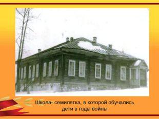 Школа- семилетка, в которой обучались дети в годы войны