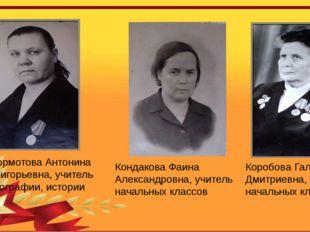 Бормотова Антонина Григорьевна, учитель географии, истории Кондакова Фаина Ал