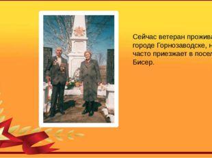 Сейчас ветеран проживает в городе Горнозаводске, но часто приезжает в поселок