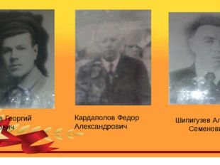 Шипигузев Алексей Семенович Кычев Георгий Петрович Кардаполов Федор Александр