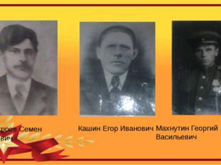 Кашин Егор Иванович Неустроев Семен Егорович Махнутин Георгий Васильевич