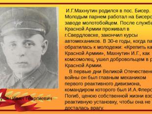 И.Г.Махнутин родился в пос. Бисер. Молодым парнем работал на Бисерском завод