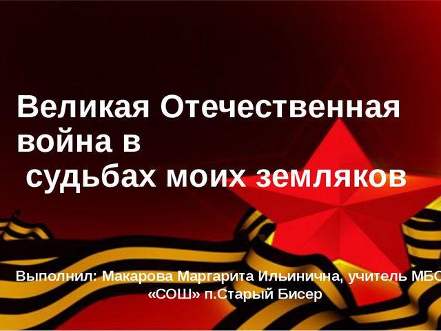 Великая Отечественная война в судьбах моих земляков Выполнил: Макарова Маргар...