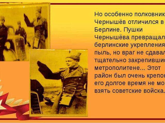 Но особенно полковник Чернышёв отличился в Берлине. Пушки Чернышёва превращал...