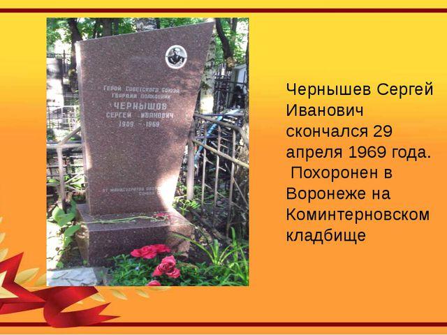 Чернышев Сергей Иванович скончался 29 апреля 1969 года. Похоронен в Воронеже...