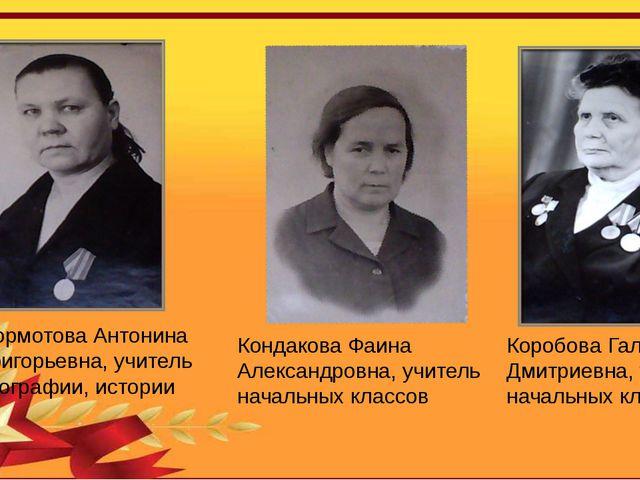 Бормотова Антонина Григорьевна, учитель географии, истории Кондакова Фаина Ал...