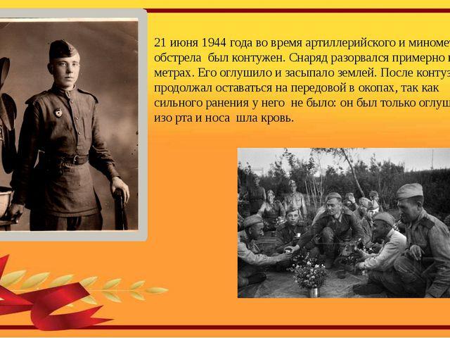 21 июня 1944 года во время артиллерийского и минометного обстрела был контуж...