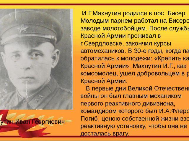 И.Г.Махнутин родился в пос. Бисер. Молодым парнем работал на Бисерском завод...