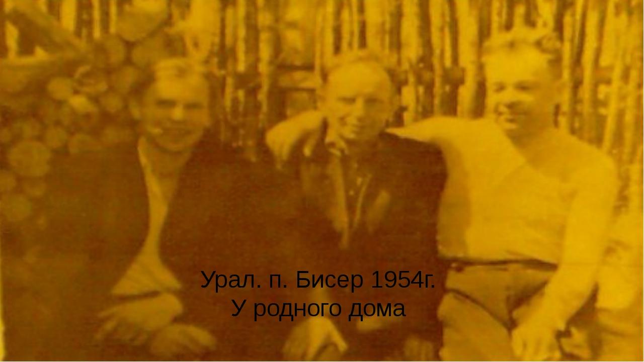 Урал. п. Бисер 1954г. У родного дома