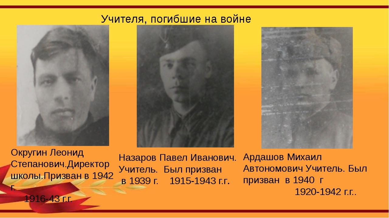 Округин Леонид Степанович.Директор школы.Призван в 1942 г. 1916-43 г.г. Ардаш...