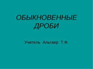 ОБЫКНОВЕННЫЕ ДРОБИ Учитель Альгаер Т.Ф.