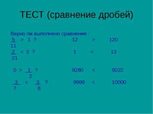 ТЕСТ (сравнение дробей) Верно ли выполнено сравнение : 5 > 1 ? 12 > 120 11 2