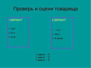 Проверь и оцени товарища 1 ВАРИАНТ 1. 10/23 2. 40 га 3. 30 см. 2 ВАРИАНТ 11/1