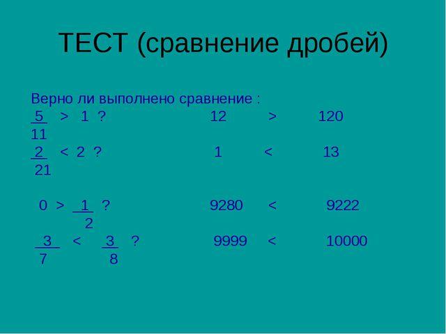 ТЕСТ (сравнение дробей) Верно ли выполнено сравнение : 5 > 1 ? 12 > 120 11 2...