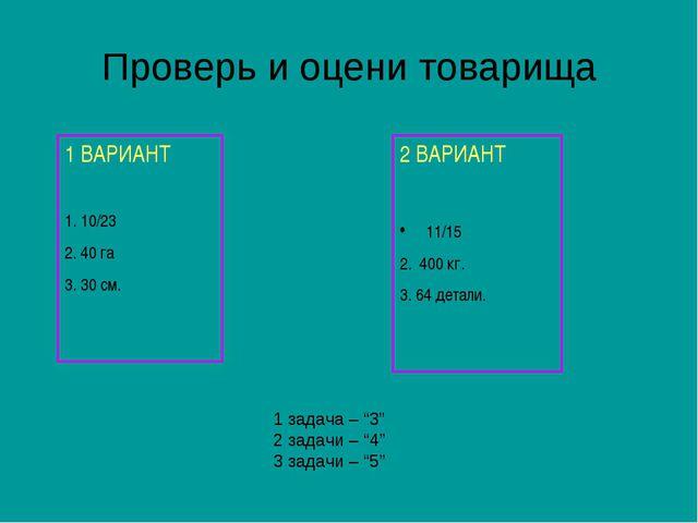 Проверь и оцени товарища 1 ВАРИАНТ 1. 10/23 2. 40 га 3. 30 см. 2 ВАРИАНТ 11/1...