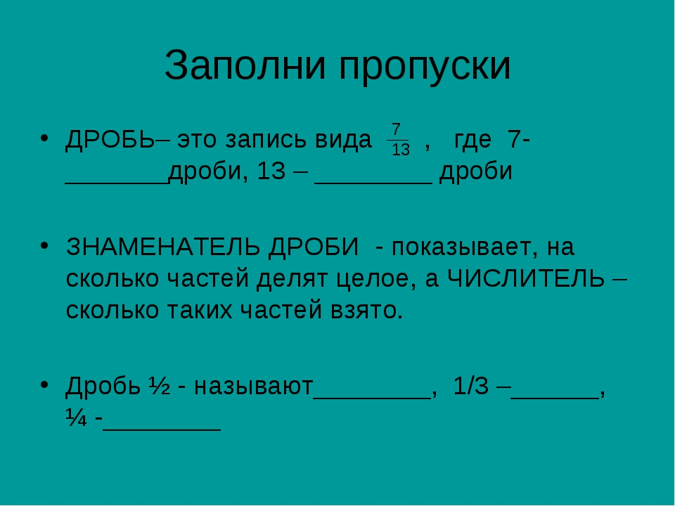 Заполни пропуски ДРОБЬ– это запись вида , где 7- _______дроби, 13 – ________...