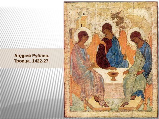 Андрей Рублев. Троица. 1422-27.