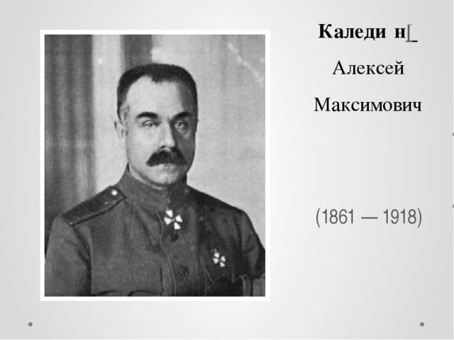 Каледи́н[ Алексей Максимович (1861 — 1918)