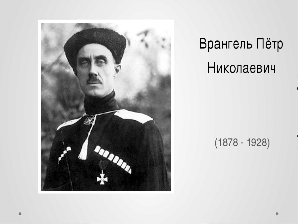 Врангель Пётр Николаевич (1878- 1928)