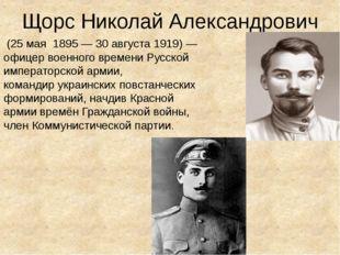 Щорс Николай Александрович (25мая1895— 30 августа1919)— офицер военног