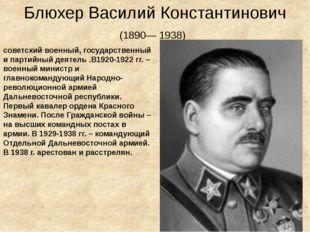 Блюхер Василий Константинович (1890—1938) советский военный, государственны