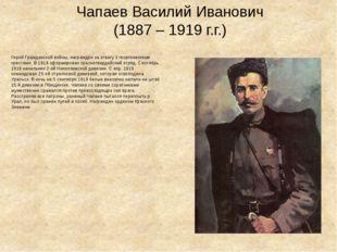 Чапаев Василий Иванович (1887 – 1919 г.г.) Герой Гражданской войны, награждён
